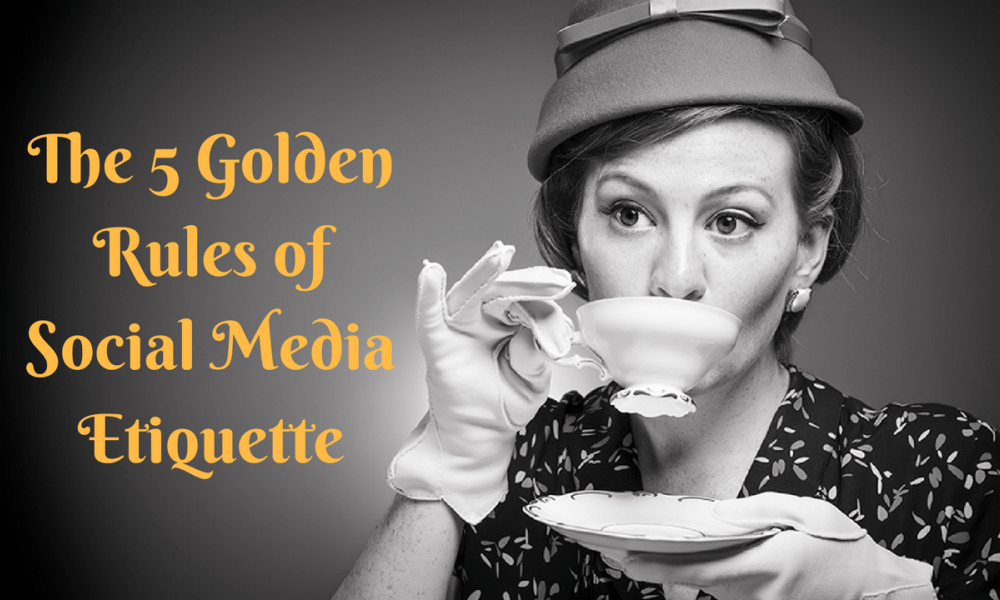The 5 Golden Rules of Social Media: Why Etiquette Matters